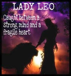 Lady Leo...Caught between a strong mind and a fragile heart.