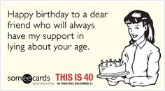 Happy birthday to a dear friend who will always have my support in lying about your age.
