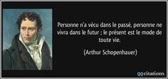 Personne n'a vécu dans le passé, personne ne vivra dans le futur ; le présent est le mode de toute vie. - Arthur Schopenhauer