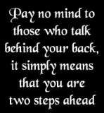 Pay no mind to those who talk behind your back, it simply means you are two steps ahead
