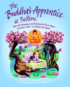 The Buddha's Apprentice at Bedtime: Tales of Compassion and Kindness for You to Read with Your Child - to Delight and Inspire by Dharmachari Nagaraja. Weaves a thrilling narrative spell while conveying basic life lessons that will nurture children, calm their anxieties, and help them find peace and confidence; gently teaching kids to speak kindly and truthfully, behave with compassion, and think selflessly.