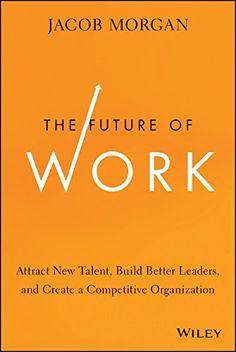 The Future of Work: Attract New Talent, Build Better Leaders, and Create a Competitive Organization, por Jacob Morgan, Ed. Wiley, 1a. edición, Septiembre 2014, EUA. #smcmx