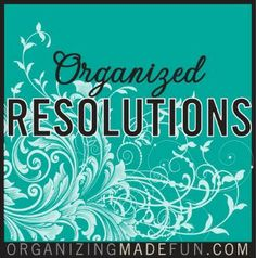 Organized Resolutions! Great series of organizing posts.