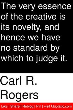 Carl R. Rogers - The very essence of the creative is its novelty, and hence we have no standard by which to judge it. #quotations #quotes