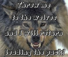 """""""Throw me to the wolves and I will return leading the pack!"""" #quotes #sayings #wolves"""
