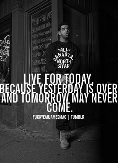 live for today because yesterday is over and tomorrow may never come.