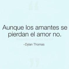 Frase de amor -Dylan Thomas  Aunque los amantes se pierdan el amor no.