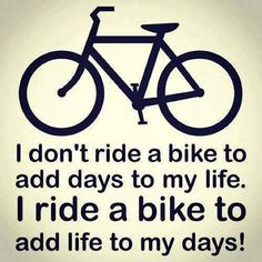 I don't ride a bike to add days to my life. I ride a bike to add life to my days! I need to get out on my bike more. Bicycle Quotes, Cycling Quotes, Cycling Tips, Cycling Art, Road Cycling, Cycling Workout, Cycling Memes, Cycling Jerseys, Bmx