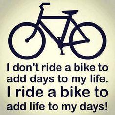 Non vado in bicicletta per aggiungere giorni alla mia vita. Vado in bicicletta per aggiungere vita a i miei giorni!