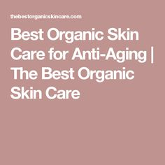 Best Organic Skin Care for Anti-Aging   The Best Organic Skin Care