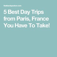 5 Best Day Trips from Paris, France You Have To Take!