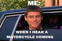 When I hear a motorcycle hahahaha This is exactly what my boyfriend does, right @Tia Lappe Lappe Long?!