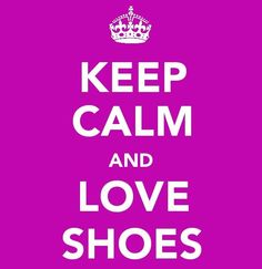 keep calm  | KEEP CALM & CARRY ON | Shoe Lover