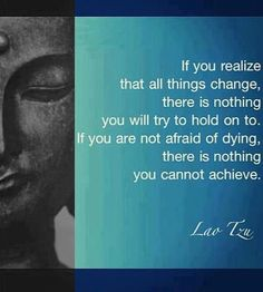 Lao Tzu Quote: If you realize that all things change, there is nothing you will try to hold on to. If you are not afraid of dying, there is nothing you cannot achieve.