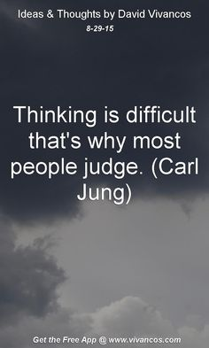 August 29th 2015 Thinking is difficult that's why most people judge. (Carl Jung) https://www.youtube.com/watch?v=ekw-k7YAkVI