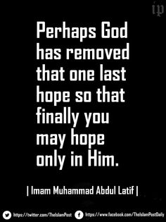 """""""Perhaps God has removed that one last hope so that finally you may hope only in Him."""" 