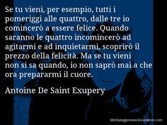 Aforisma di Antoine De Saint Exupery , Se tu vieni, per esempio, tutti i pomeriggi alle quattro, dalle tre io comincerò a essere felice. Quando saranno le quattro incomincerò ad agitarmi e ad inquietarmi, scoprirò il prezzo della felicità. Ma se tu vieni non si sa quando, io non saprò mai a che ora prepararmi il cuore.