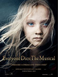 "Everyone Dies: The Musical  ""I dreamed a dream and then I died.""  Especially the women and children."
