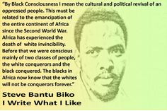 "Image of Steve Biko with quote reading: ""By Black Consciousness I mean the cultural and political revival of an oppressed people. This must be related to the emancipation of the entire continent of Africa since the Second World War. Africa has experienced the death of white invincibility. Before that we were conscious mainly of two classes of people, the white conquerors and the black conquered. The blacks in Africa now know that the whites will not be conquerors forever."" Steve Bantu Biko I…"