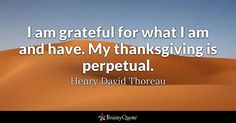 I am grateful for what I am and have. My thanksgiving is perpetual. - Henry David Thoreau #brainyquote #QOTD #thanksgiving #grateful