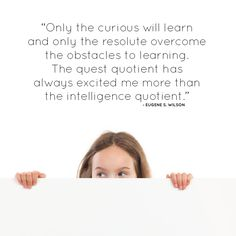"""""""Only the curious will learn and only the resolute overcome the obstacles to learning. The quest quotient has always excited me more than the intelligence quotient."""" ~ Eugene S. Wilson"""