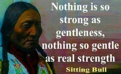 Nothing is so strong as gentleness, nothing so gentle as real strength. - Sitting Bull, Hunkpapa Lakota holy man who led his people during years of resistance to United States government policies. Native American Prayers, Native American Spirituality, Native American Wisdom, Native American History, American Indians, American Symbols, Indian Spirituality, The Words, Wisdom Quotes