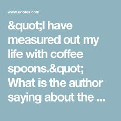 """""""I have measured out my life with coffee spoons."""" What is the author saying about the way that Prufrock has lived and is living his life? 