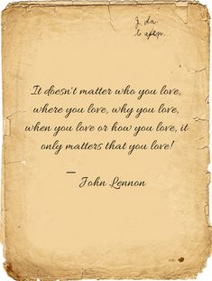 It doesn't matter who you love, where you love, why you love, when you love or how you love, it only matters that you love! ― John Lennon