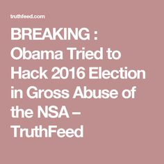 BREAKING : Obama Tried to Hack 2016 Election in Gross Abuse of the NSA – TruthFeed -- http://truthfeed.com/breaking-obama-tried-to-hack-2016-election-in-gross-abuse-of-the-nsa/76621/