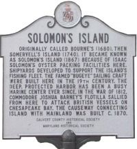 "SOLOMON'S ISLAND, MD:  Originally called Bourne's (1680), the Somervell's Island (1740), it became known as Solomon's Island (1867) because of Isaac Solomon's oyster packing facilities here.  Shipyards developed to support the island's fishing fleet.  The famed ""bugeye"" sailing craft were built here in the 19th century.  The deep, protected harbor has been a busy marine center ever since.  In the War of 1812, ..."