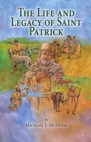 The Life and Legacy of Saint Patrick by Michael J. McHugh