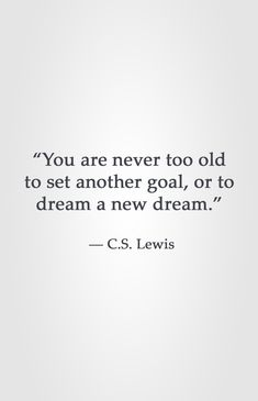 """You are never too old to set another goal, or to dream a new dream.""  ― C.S. Lewis"