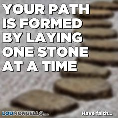 Good morning! Your path formed by laying one stone at a time. Be patient, make progress, have faith...
