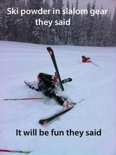 Do you self a favor and get some powder skis. Ha!