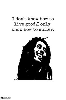 I don't know how to live good,I only know how to suffer. Bob Marley, Life Quotes, Sad, Black White, Inspirational Quotes, Live, Celebrities, Music, Quotes About Life