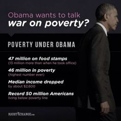 "Hey, Obama, we have NEVER been so poor. If I didn't know better, it seems like your ""war on poverty"" is BS. It's as though your administration has planned this. Maybe to make people more dependent on the government? Maybe to give you all the power? But that can't be possible in the U.S., right? Right??? IMPEACH OBAMA!"