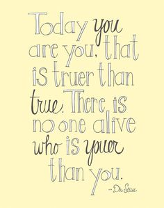 Today you are you, that is truer than true. There is no one alive who is youer than you. - Dr. Suess