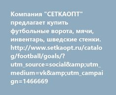 "http://www.setkaopt.ru/catalog/football/goals/?utm_source=social&utm_medium=vk&utm_campaign=1466669  Компания ""СЕТКАОПТ"" предлагает купить футбольные ворота, мячи, инвентарь, шведские стенки. http://www.setkaopt.ru/catalog/football/goals/?utm_source=social&utm_medium=vk&utm_campaign=1466669"