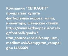 """http://www.setkaopt.ru/catalog/football/goals/?utm_source=social&utm_medium=vk&utm_campaign=1466669  Компания """"СЕТКАОПТ"""" предлагает купить футбольные ворота, мячи, инвентарь, шведские стенки. http://www.setkaopt.ru/catalog/football/goals/?utm_source=social&utm_medium=vk&utm_campaign=1466669"""