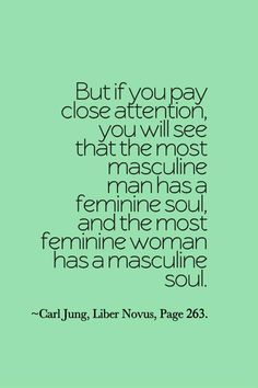 But if you pay close attention, you will see that the most masculine man has a feminine soul, and the most feminine woman has a masculine soul. ~Carl Jung, Liber Novus, Page 263.