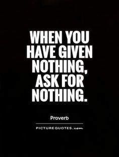 When you have given nothing, ask for nothing. Picture Quotes.