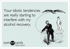. Your idiotic tendencies are really starting to interfere with my alcohol recovery.
