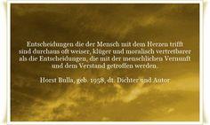 Entscheidungen die der Mensch mit dem Herzen trifft - sind durchaus oft weiser, klüger und moralisch vertretbarer - als die Entscheidungen, die mit der menschlichen Vernunft und dem Verstand getroffen werden - Zitat von Horst Bulla, dt. Freidenker, Dichter & Autor. - Zitate - Zitat - Quotes - deutsch