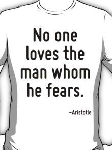 No one loves the man whom he fears. T-Shirt