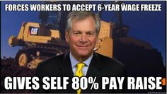 When Caterpillar posted record profits, the CEO rewarded himself with a huge pay raise and forced workers to accept a 6-year wage freeze. http://thinkprogress.org/economy/2012/07/23/567201/caterpillar-pay-freeze/