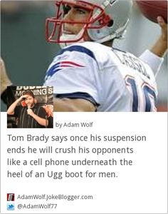 Tom Brady says once his suspension ends he will crush his opponents like a cell phone underneath the heel of an Ugg boot for men. -  by Adam Wolf