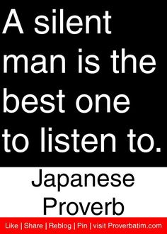 A silent man is the best one to listen to. - Japanese Proverb I want to put this in Japanese lettering Wise Quotes, Quotable Quotes, Quotes To Live By, Motivational Quotes, Inspirational Quotes, Famous Quotes, Samurai Quotes, Silent Man, Japanese Quotes