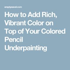 How to Add Rich, Vibrant Color on Top of Your Colored Pencil Underpainting