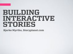 Building Interactive Stories Miniworkshop by Bjarke Myrthu, via Slideshare