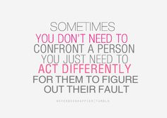 act differently and let them figure out their fault